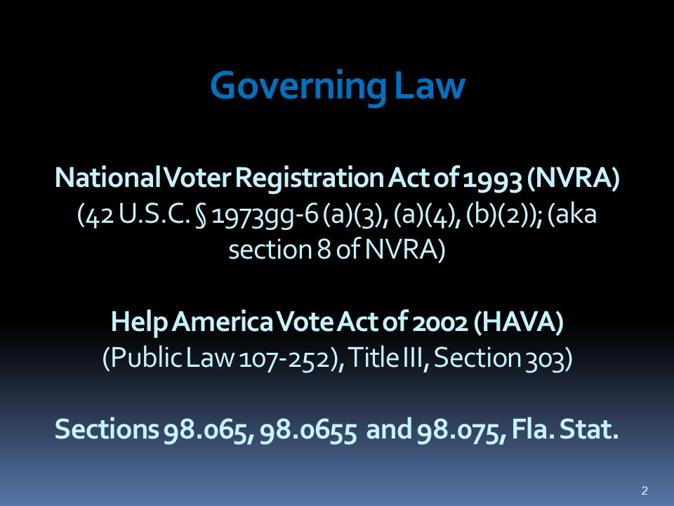 Governing Law National Voter Registration Act of 1993 (NVRA) (42 U.S.C. § 1973gg-6 (a)(3), (a)(4), (b)(2)); (aka section 8 of NVRA) Help America Vote