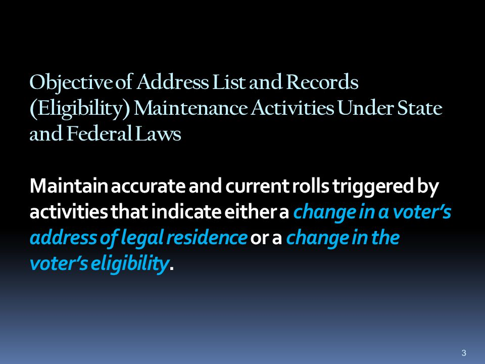 Objective of Address List and Records (Eligibility) Maintenance Activities Under State and Federal Laws Maintain accurate and current rolls triggered