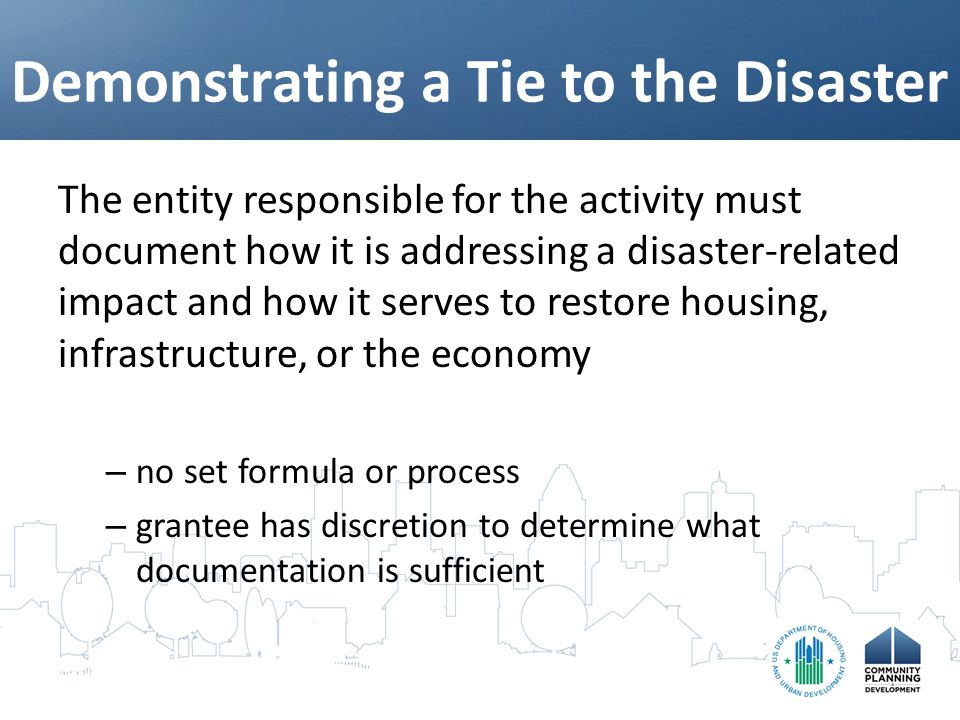 Demonstrating a Tie to the Disaster The entity responsible for the activity must document how it is addressing a disaster-related impact and how it serves to restore housing, infrastructure, or the economy – no set formula or process – grantee has discretion to determine what documentation is sufficient