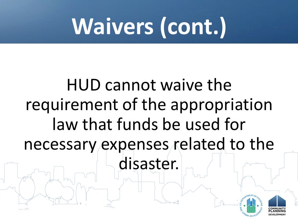 Waivers (cont.) HUD cannot waive the requirement of the appropriation law that funds be used for necessary expenses related to the disaster.