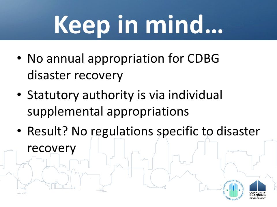 Keep in mind… No annual appropriation for CDBG disaster recovery Statutory authority is via individual supplemental appropriations Result.