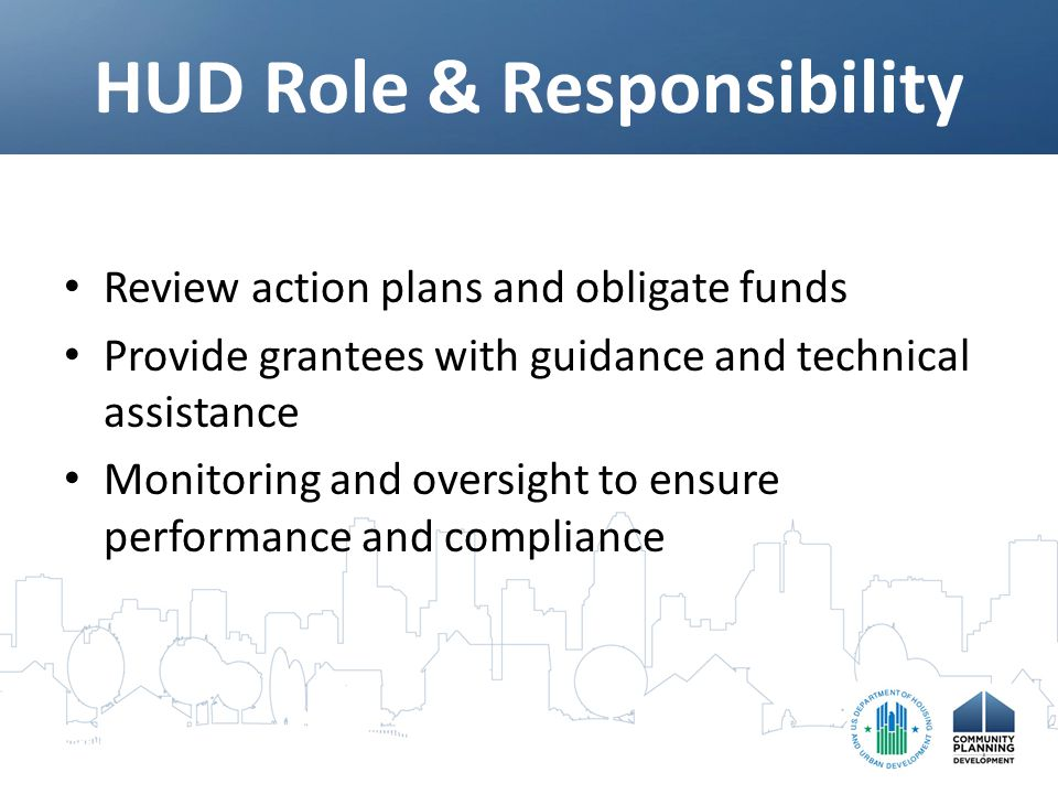 HUD Role & Responsibility Review action plans and obligate funds Provide grantees with guidance and technical assistance Monitoring and oversight to ensure performance and compliance