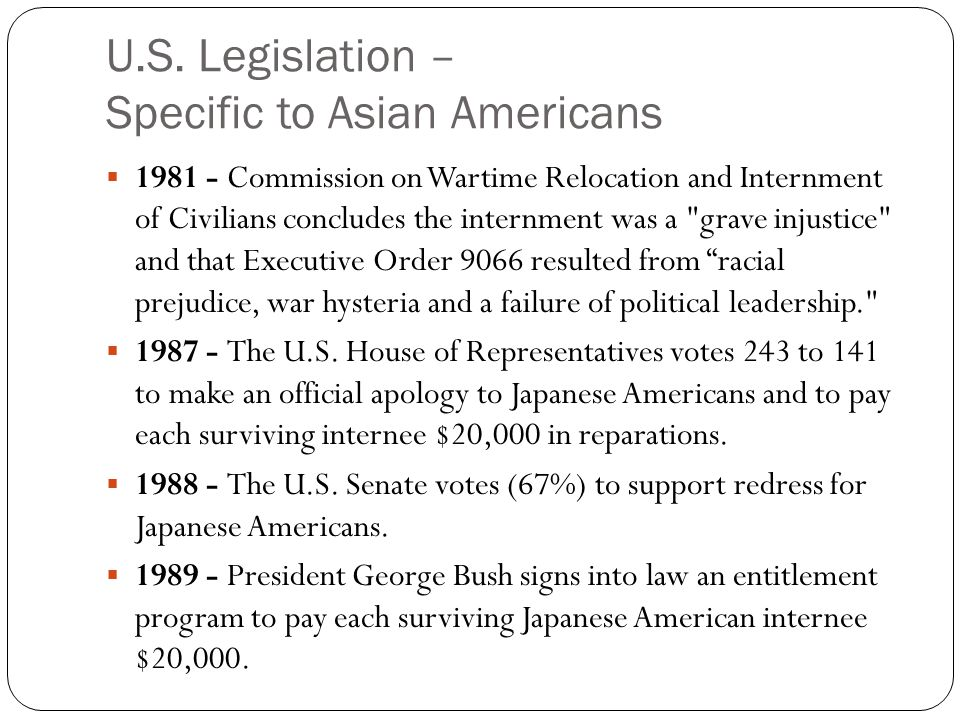 U.S. Legislation – Specific to Asian Americans  1981 - Commission on Wartime Relocation and Internment of Civilians concludes the internment was a