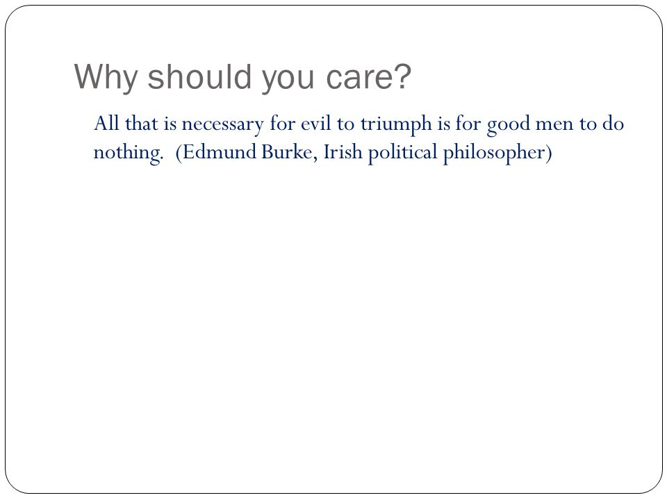 Why should you care. All that is necessary for evil to triumph is for good men to do nothing.