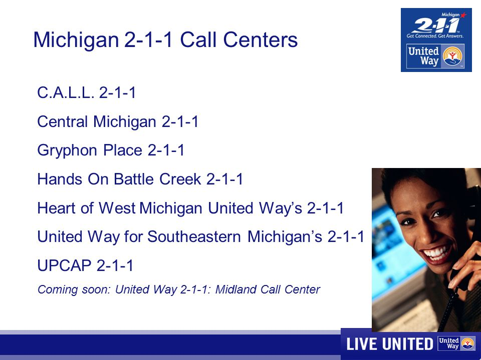 Michigan 2-1-1 Call Centers C.A.L.L. 2-1-1 Central Michigan 2-1-1 Gryphon Place 2-1-1 Hands On Battle Creek 2-1-1 Heart of West Michigan United Way's