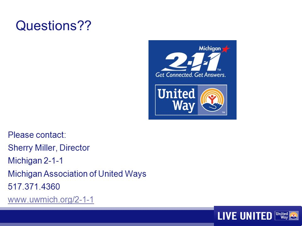 Questions?? Please contact: Sherry Miller, Director Michigan 2-1-1 Michigan Association of United Ways 517.371.4360 www.uwmich.org/2-1-1