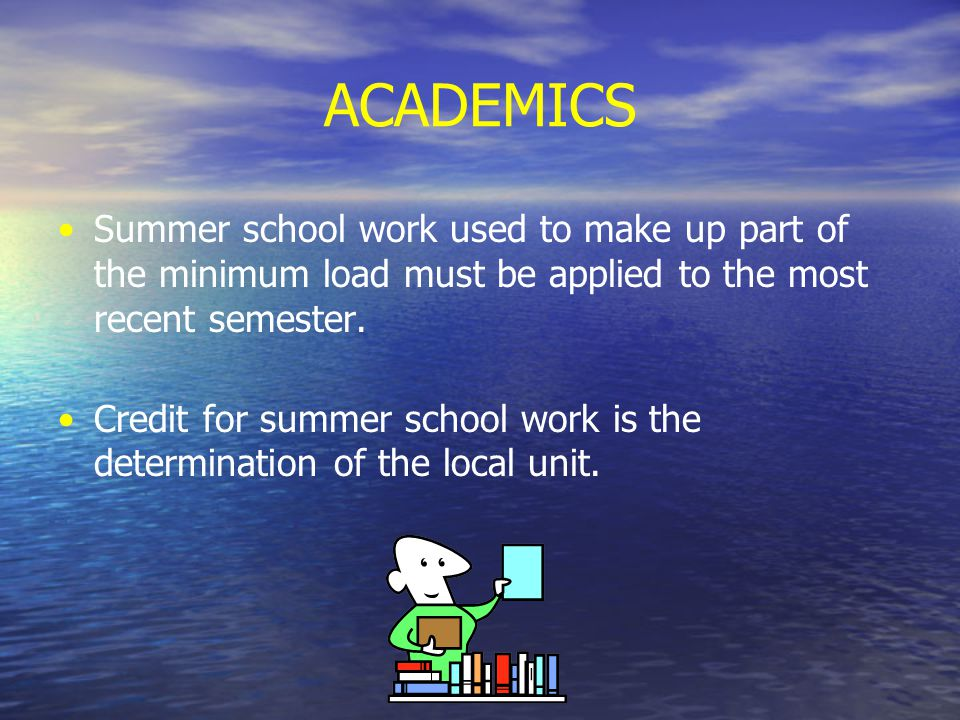 ACADEMICS Summer school work used to make up part of the minimum load must be applied to the most recent semester.