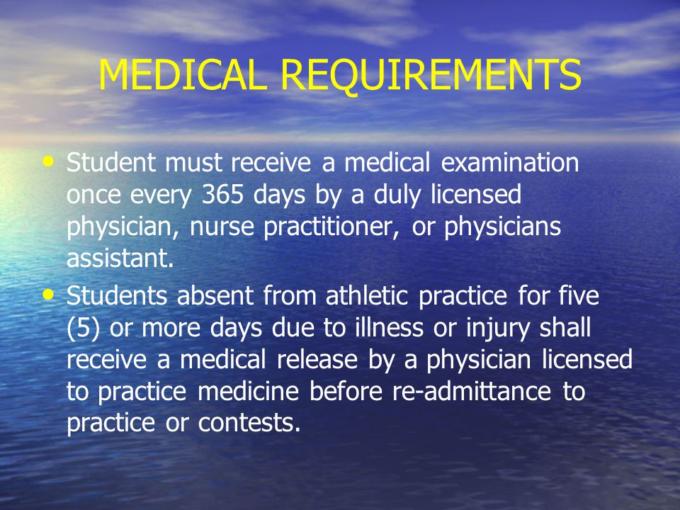 MEDICAL REQUIREMENTS Student must receive a medical examination once every 365 days by a duly licensed physician, nurse practitioner, or physicians assistant.