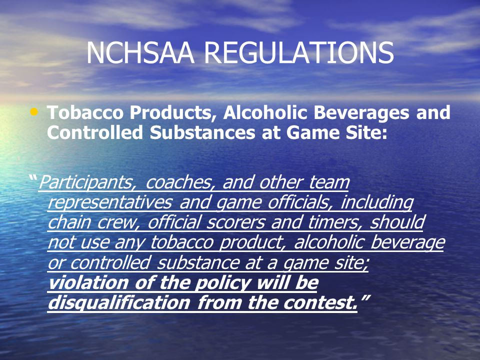 NCHSAA REGULATIONS Tobacco Products, Alcoholic Beverages and Controlled Substances at Game Site: Participants, coaches, and other team representatives and game officials, including chain crew, official scorers and timers, should not use any tobacco product, alcoholic beverage or controlled substance at a game site; violation of the policy will be disqualification from the contest.