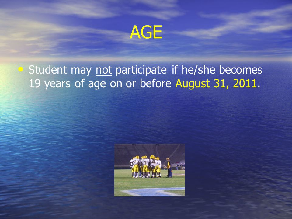 AGE Student may not participate if he/she becomes 19 years of age on or before August 31, 2011.