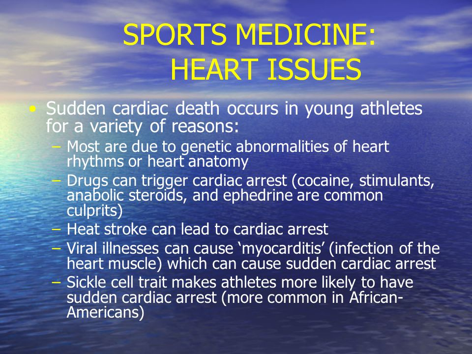SPORTS MEDICINE: HEART ISSUES Sudden cardiac death occurs in young athletes for a variety of reasons: – –Most are due to genetic abnormalities of heart rhythms or heart anatomy – –Drugs can trigger cardiac arrest (cocaine, stimulants, anabolic steroids, and ephedrine are common culprits) – –Heat stroke can lead to cardiac arrest – –Viral illnesses can cause 'myocarditis' (infection of the heart muscle) which can cause sudden cardiac arrest – –Sickle cell trait makes athletes more likely to have sudden cardiac arrest (more common in African- Americans)