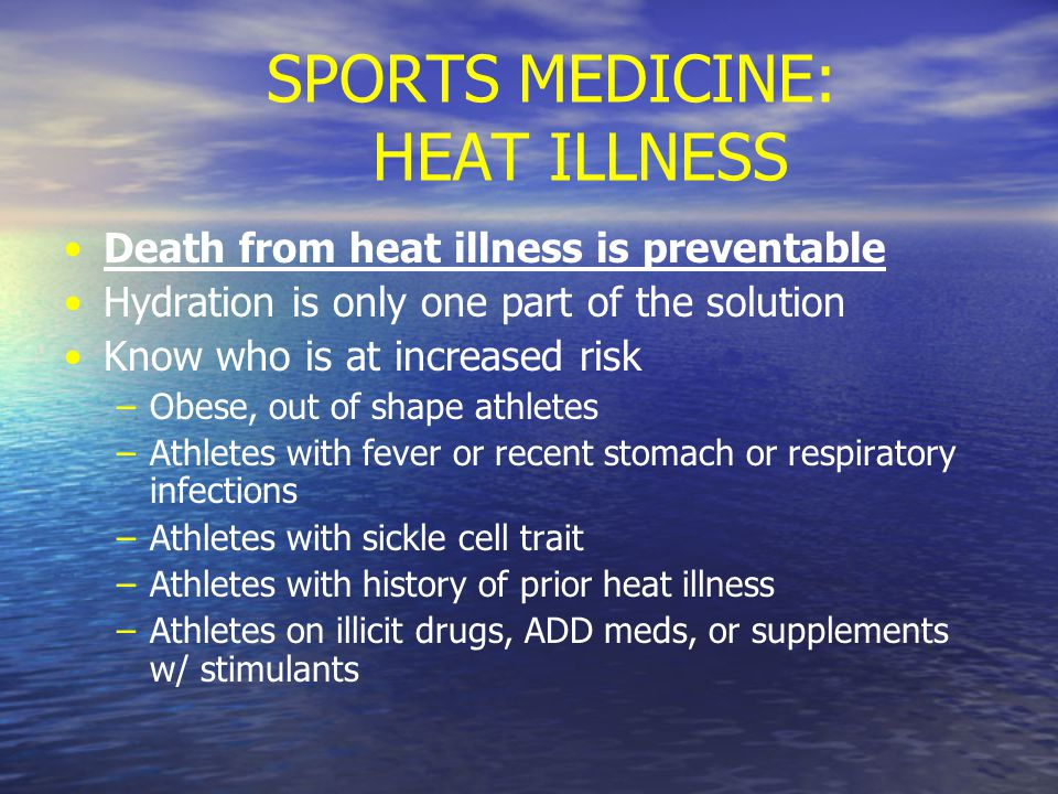 SPORTS MEDICINE: HEAT ILLNESS Death from heat illness is preventable Hydration is only one part of the solution Know who is at increased risk – –Obese, out of shape athletes – –Athletes with fever or recent stomach or respiratory infections – –Athletes with sickle cell trait – –Athletes with history of prior heat illness – –Athletes on illicit drugs, ADD meds, or supplements w/ stimulants