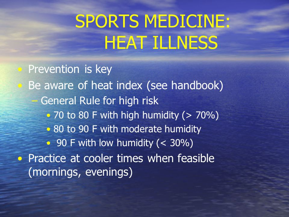 SPORTS MEDICINE: HEAT ILLNESS Prevention is key Be aware of heat index (see handbook) – –General Rule for high risk 70 to 80 F with high humidity (> 70%) 80 to 90 F with moderate humidity 90 F with low humidity (< 30%) Practice at cooler times when feasible (mornings, evenings)