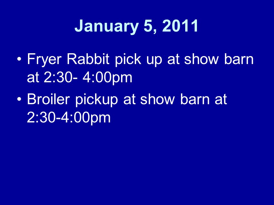 January 5, 2011 Fryer Rabbit pick up at show barn at 2:30- 4:00pm Broiler pickup at show barn at 2:30-4:00pm