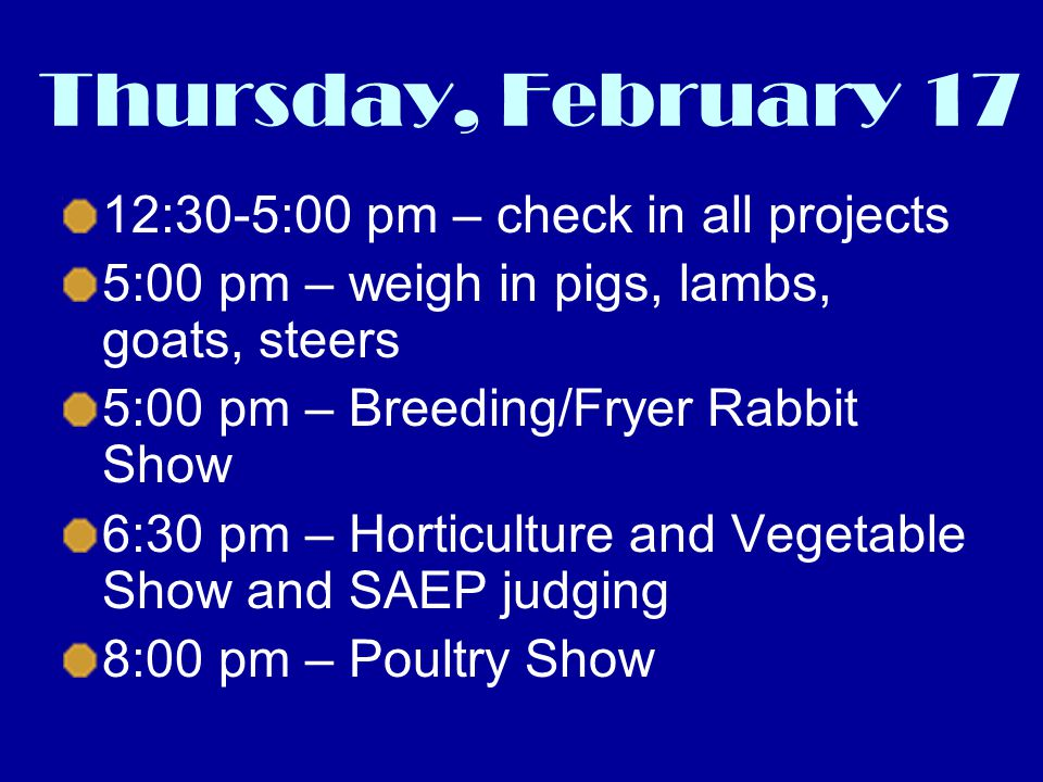 Thursday, February 17 12:30-5:00 pm – check in all projects 5:00 pm – weigh in pigs, lambs, goats, steers 5:00 pm – Breeding/Fryer Rabbit Show 6:30 pm