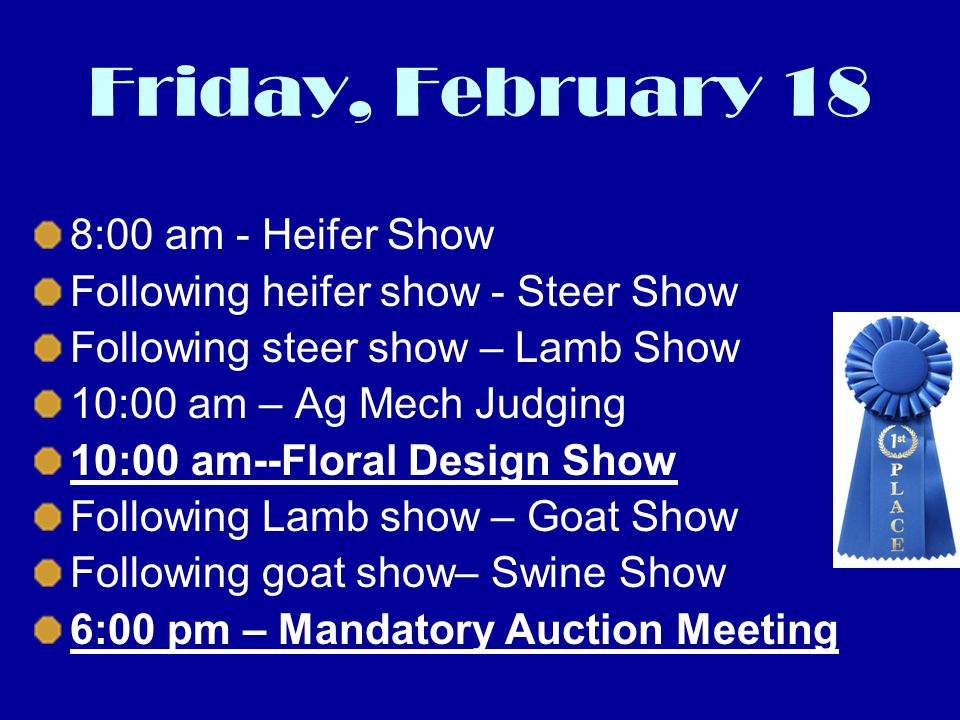 Friday, February 18 8:00 am - Heifer Show Following heifer show - Steer Show Following steer show – Lamb Show 10:00 am – Ag Mech Judging 10:00 am--Floral Design Show Following Lamb show – Goat Show Following goat show– Swine Show 6:00 pm – Mandatory Auction Meeting
