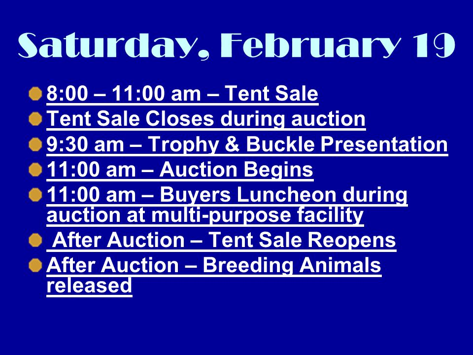 Saturday, February 19 8:00 – 11:00 am – Tent Sale Tent Sale Closes during auction 9:30 am – Trophy & Buckle Presentation 11:00 am – Auction Begins 11:00 am – Buyers Luncheon during auction at multi-purpose facility After Auction – Tent Sale Reopens After Auction – Breeding Animals released
