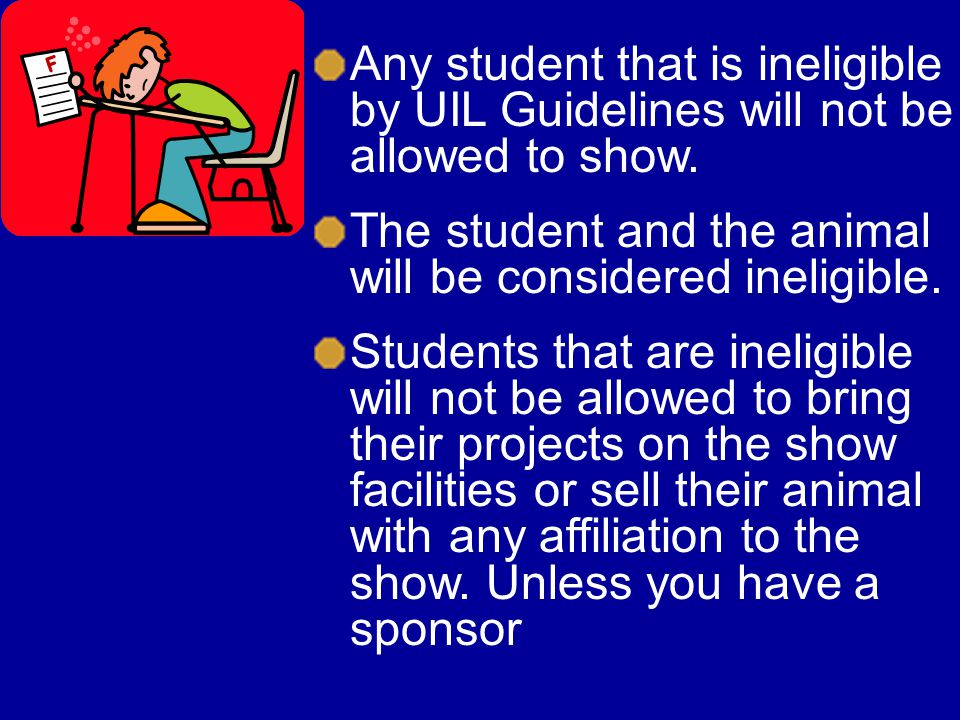 Any student that is ineligible by UIL Guidelines will not be allowed to show. The student and the animal will be considered ineligible. Students that