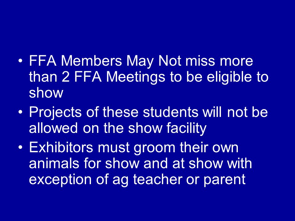 FFA Members May Not miss more than 2 FFA Meetings to be eligible to show Projects of these students will not be allowed on the show facility Exhibitor