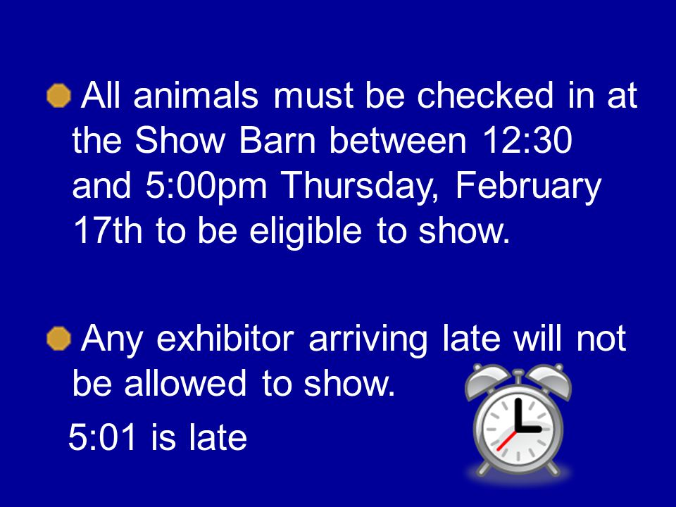 All animals must be checked in at the Show Barn between 12:30 and 5:00pm Thursday, February 17th to be eligible to show.
