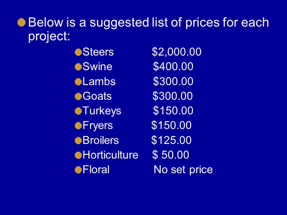 Below is a suggested list of prices for each project: Steers $2,000.00 Swine $400.00 Lambs $300.00 Goats $300.00 Turkeys $150.00 Fryers $150.00 Broilers $125.00 Horticulture $ 50.00 Floral No set price