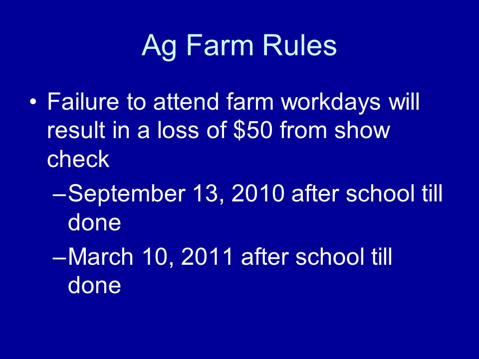 Ag Farm Rules Failure to attend farm workdays will result in a loss of $50 from show check –September 13, 2010 after school till done –March 10, 2011 after school till done