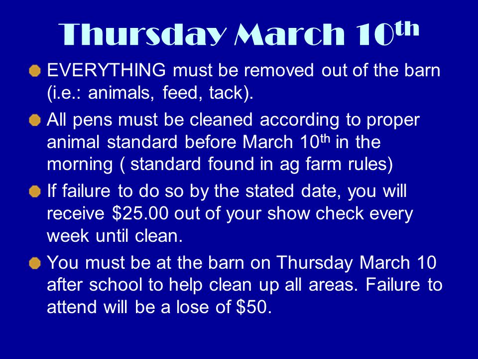 Thursday March 10 th EVERYTHING must be removed out of the barn (i.e.: animals, feed, tack). All pens must be cleaned according to proper animal stand