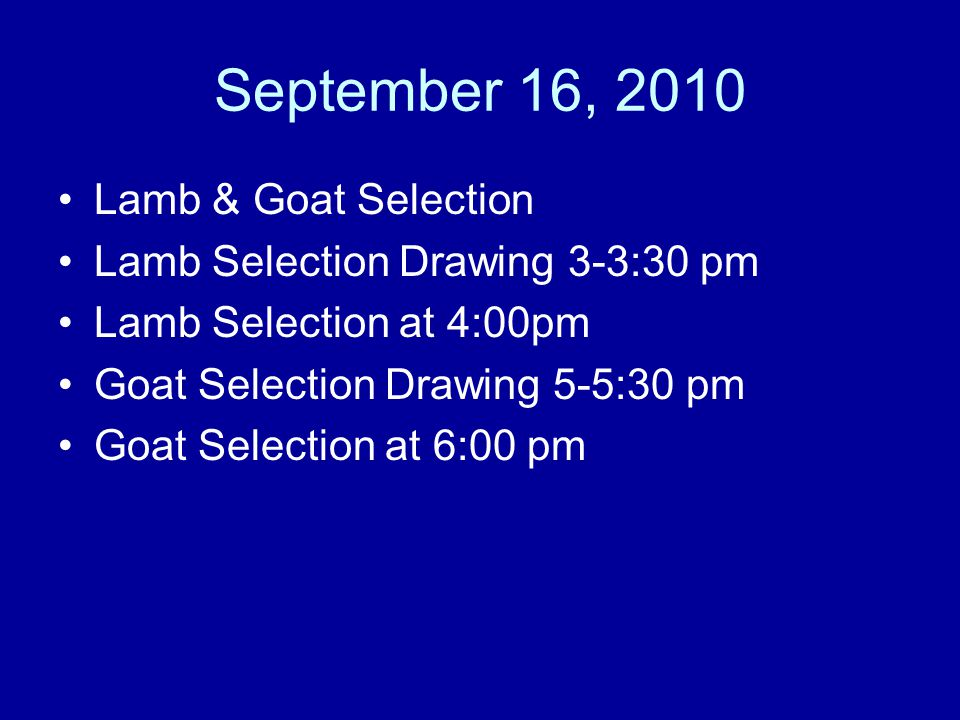 September 16, 2010 Lamb & Goat Selection Lamb Selection Drawing 3-3:30 pm Lamb Selection at 4:00pm Goat Selection Drawing 5-5:30 pm Goat Selection at