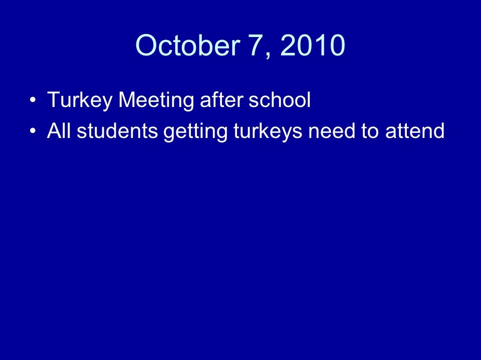 October 7, 2010 Turkey Meeting after school All students getting turkeys need to attend