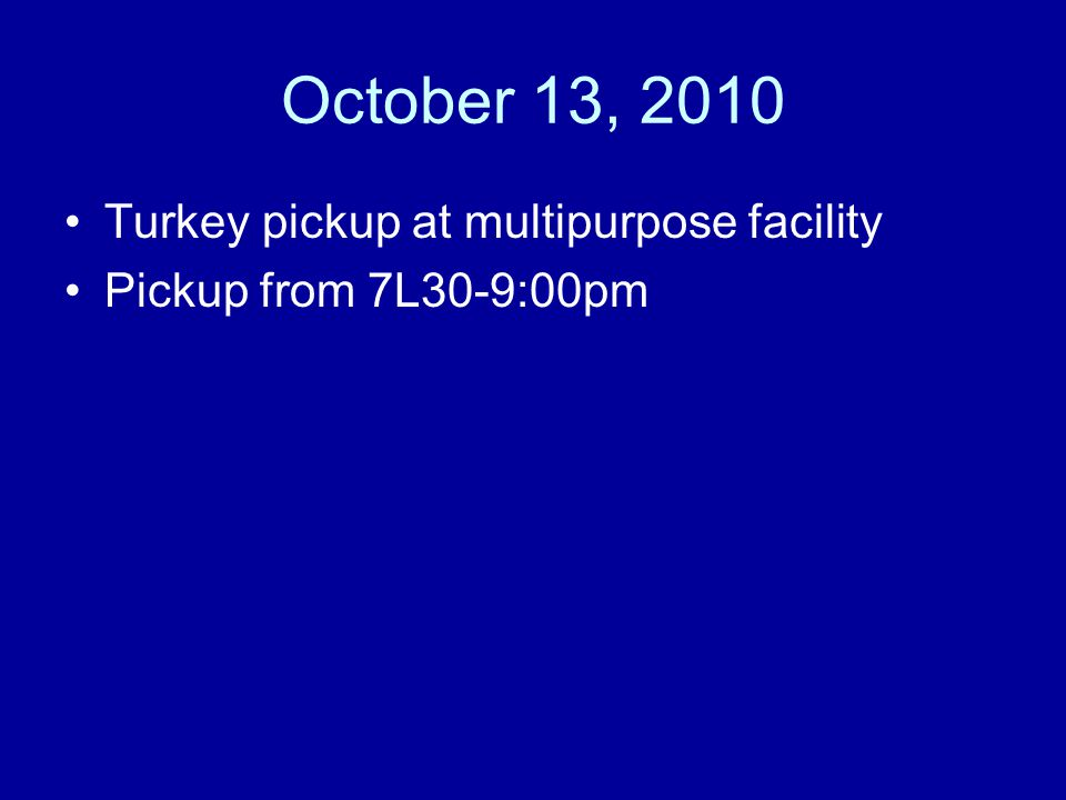 October 13, 2010 Turkey pickup at multipurpose facility Pickup from 7L30-9:00pm