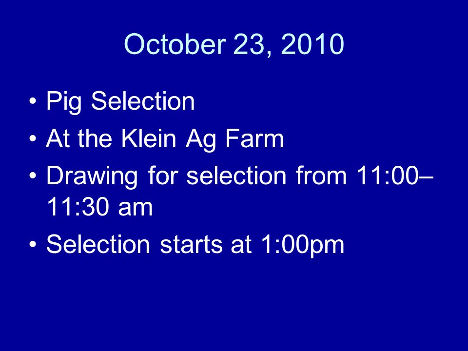 October 23, 2010 Pig Selection At the Klein Ag Farm Drawing for selection from 11:00– 11:30 am Selection starts at 1:00pm