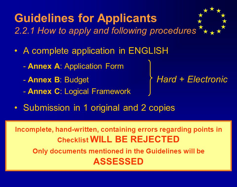 Guidelines for Applicants 2.2.1 How to apply and following procedures A complete application in ENGLISH - Annex A: Application Form - Annex B: Budget Hard + Electronic - Annex C: Logical Framework Submission in 1 original and 2 copies Incomplete, hand-written, containing errors regarding points in Checklist WILL BE REJECTED Only documents mentioned in the Guidelines will be ASSESSED