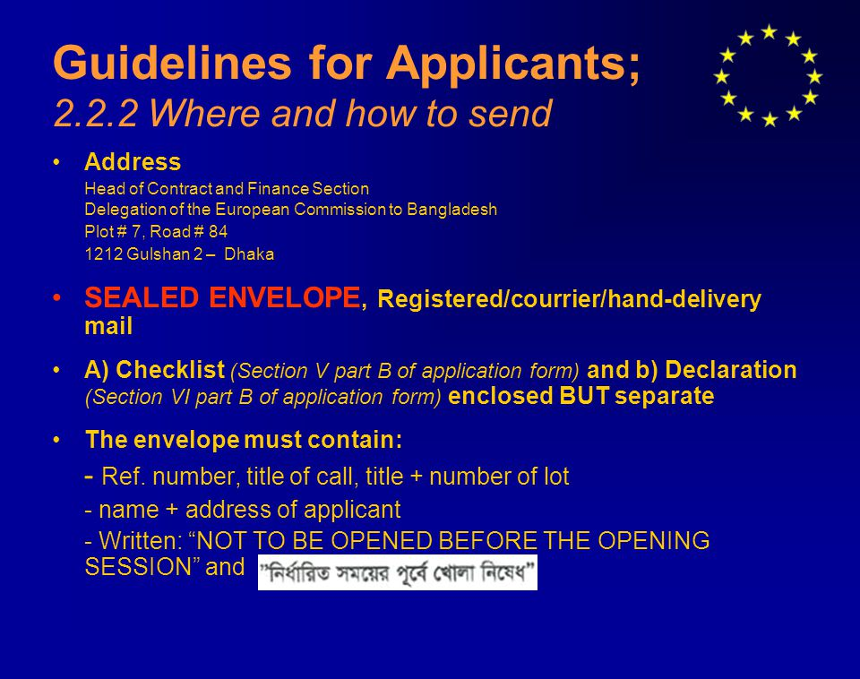 Guidelines for Applicants; 2.2.2 Where and how to send Address Head of Contract and Finance Section Delegation of the European Commission to Bangladesh Plot # 7, Road # 84 1212 Gulshan 2 – Dhaka SEALED ENVELOPE, Registered/courrier/hand-delivery mail A) Checklist (Section V part B of application form) and b) Declaration (Section VI part B of application form) enclosed BUT separate The envelope must contain: - Ref.