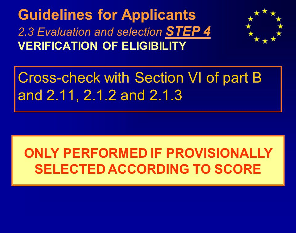 Guidelines for Applicants 2.3 Evaluation and selection STEP 4 VERIFICATION OF ELIGIBILITY Cross-check with Section VI of part B and 2.11, 2.1.2 and 2.1.3 ONLY PERFORMED IF PROVISIONALLY SELECTED ACCORDING TO SCORE
