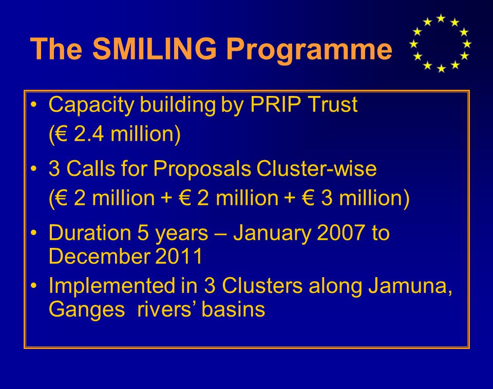 The SMILING Programme Capacity building by PRIP Trust (€ 2.4 million) 3 Calls for Proposals Cluster-wise (€ 2 million + € 2 million + € 3 million) Duration 5 years – January 2007 to December 2011 Implemented in 3 Clusters along Jamuna, Ganges rivers' basins