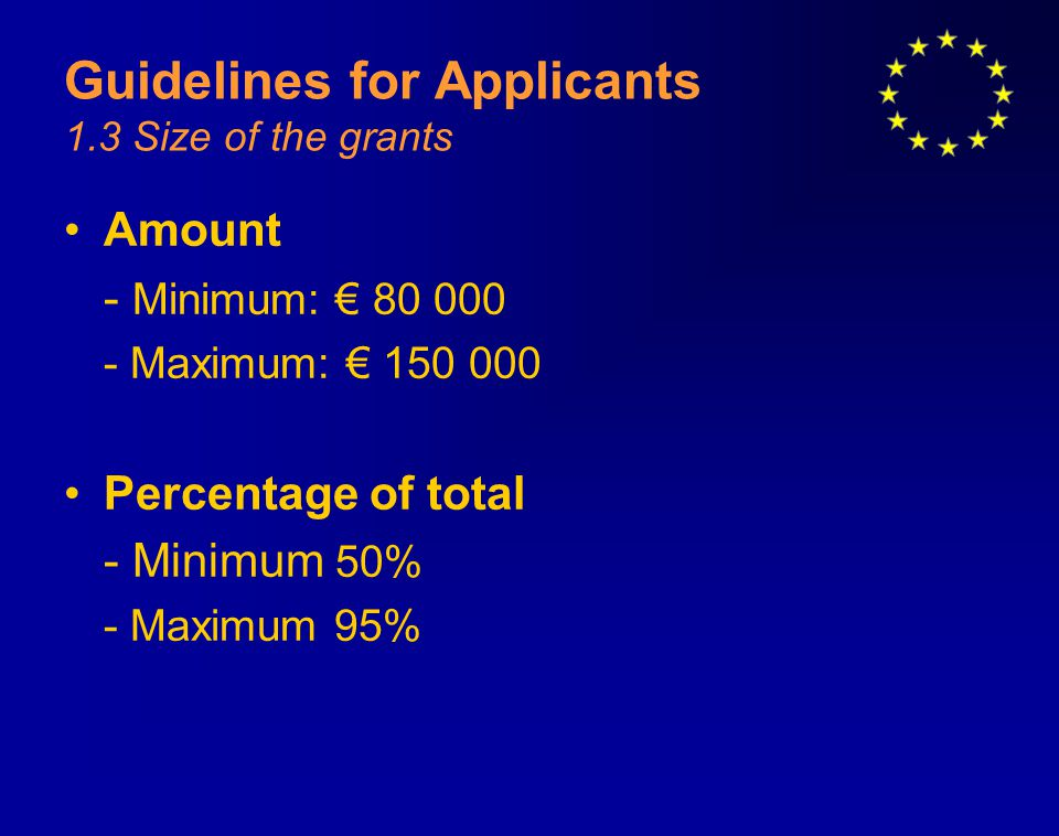Guidelines for Applicants 1.3 Size of the grants Amount - Minimum: € 80 000 - Maximum: € 150 000 Percentage of total - Minimum 50% - Maximum 95%