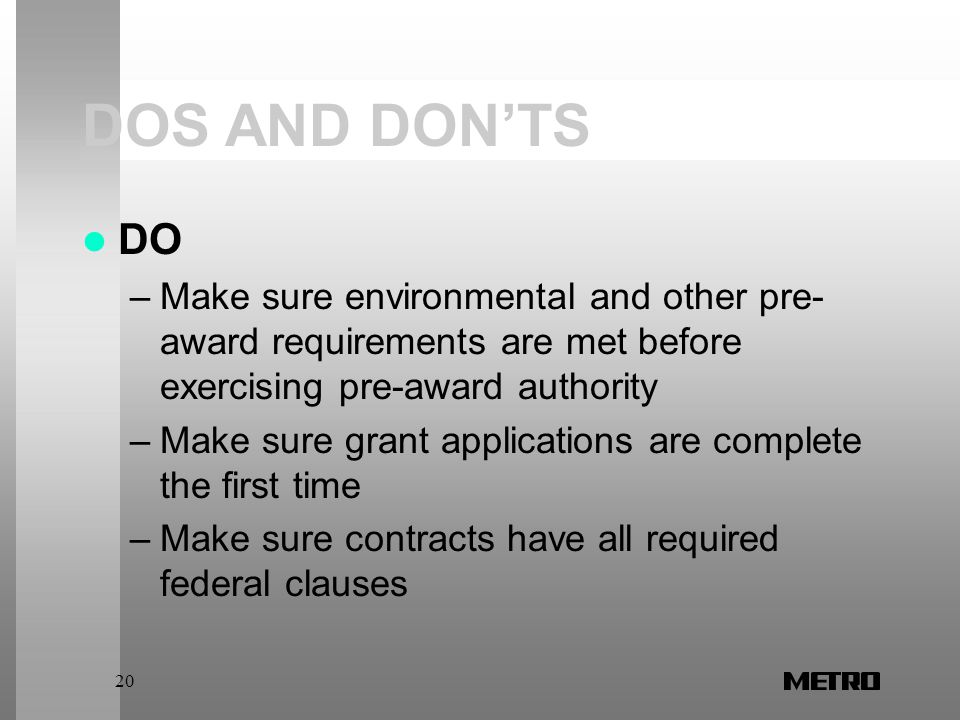 20 DOS AND DON'TS DO –Make sure environmental and other pre- award requirements are met before exercising pre-award authority –Make sure grant applications are complete the first time –Make sure contracts have all required federal clauses