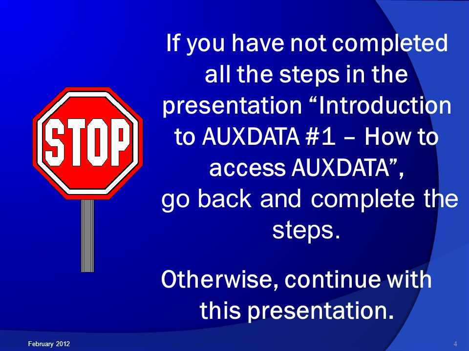 February 2012 If you have not completed all the steps in the presentation Introduction to AUXDATA #1 – How to access AUXDATA , go back and complete the steps.