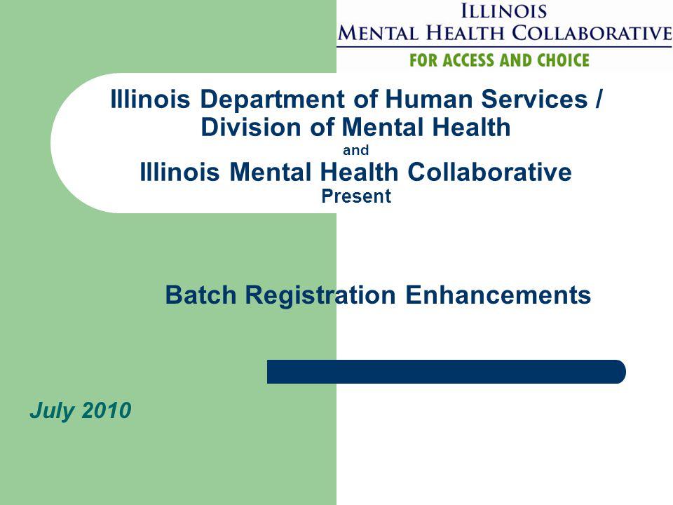 Illinois Department of Human Services / Division of Mental Health and Illinois Mental Health Collaborative Present July 2010 Batch Registration Enhanc