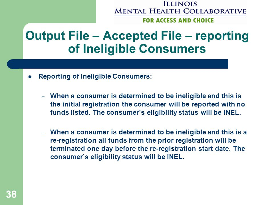 38 Output File – Accepted File – reporting of Ineligible Consumers Reporting of Ineligible Consumers: – When a consumer is determined to be ineligible and this is the initial registration the consumer will be reported with no funds listed.