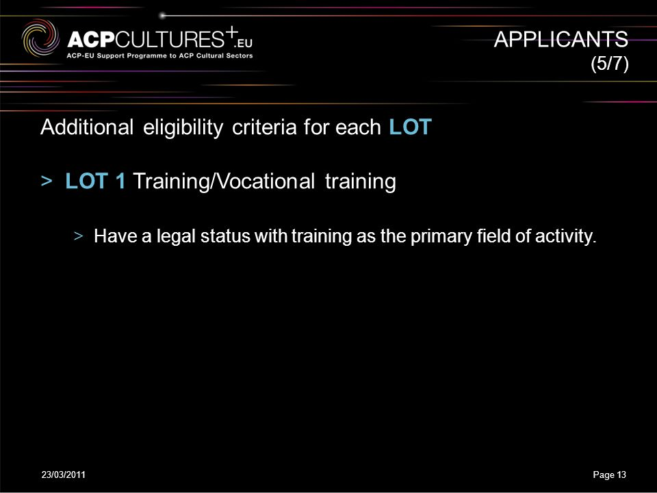 23/03/2011Page 13 APPLICANTS Additional eligibility criteria for each LOT >LOT 1 Training/Vocational training >Have a legal status with training as th