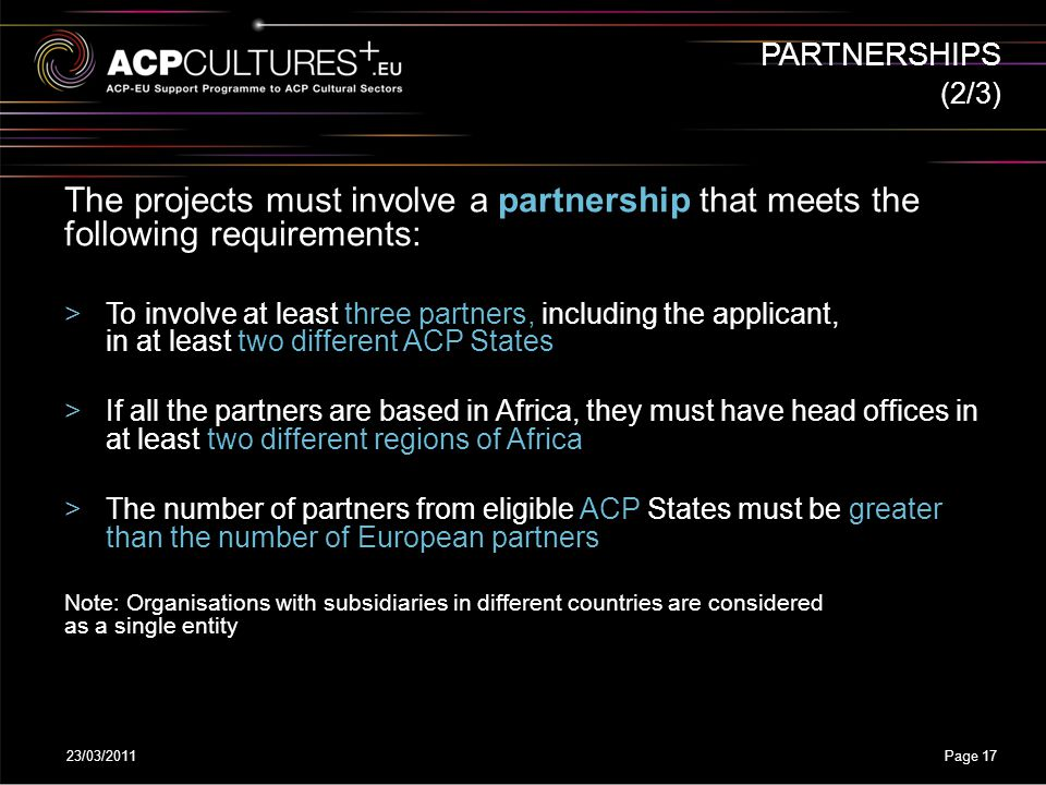 23/03/2011Page 17 The projects must involve a partnership that meets the following requirements: >To involve at least three partners, including the ap