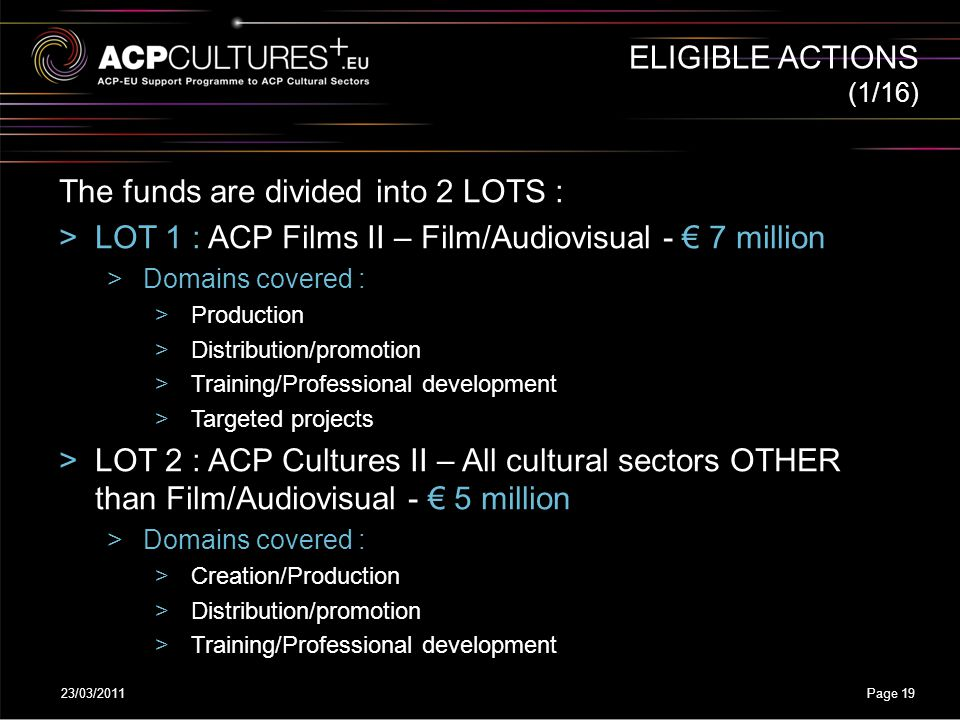 23/03/2011Page 19 (1/16) The funds are divided into 2 LOTS : >LOT 1 : ACP Films II – Film/Audiovisual - € 7 million >Domains covered : >Production >Di