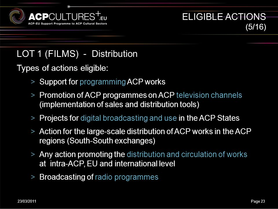 23/03/2011Page 23 LOT 1 (FILMS) - Distribution Types of actions eligible: >Support for programming ACP works >Promotion of ACP programmes on ACP telev