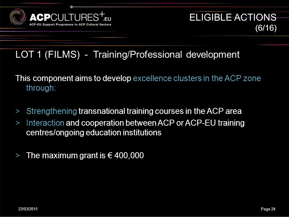 23/03/2011Page 24 (6/16) LOT 1 (FILMS) - Training/Professional development This component aims to develop excellence clusters in the ACP zone through: