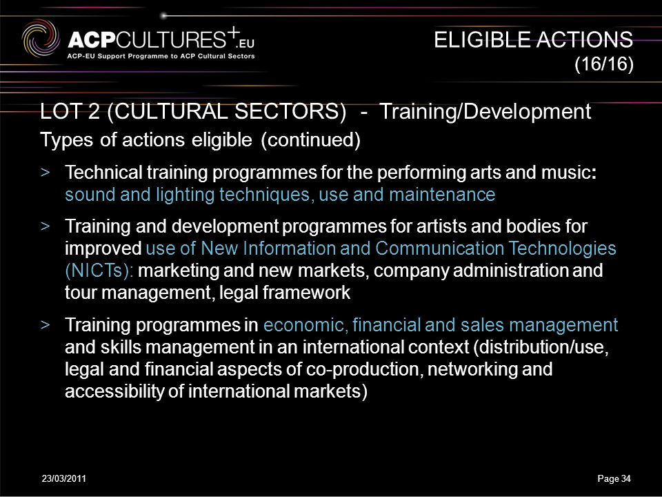 23/03/2011Page 34 LOT 2 (CULTURAL SECTORS) - Training/Development Types of actions eligible (continued) >Technical training programmes for the perform