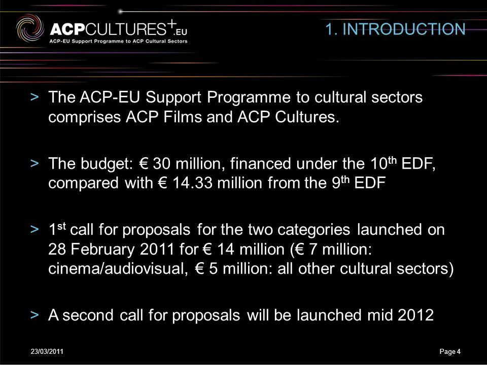 23/03/2011Page 4 1. INTRODUCTION >The ACP-EU Support Programme to cultural sectors comprises ACP Films and ACP Cultures. >The budget: € 30 million, fi