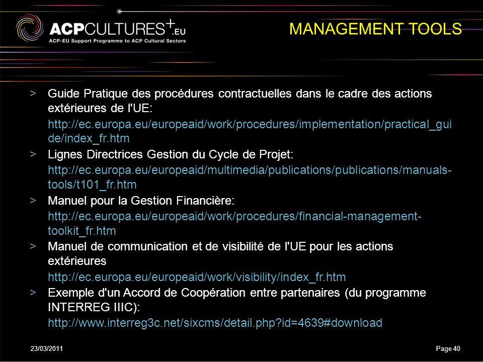 23/03/2011Page 40 >Guide Pratique des procédures contractuelles dans le cadre des actions extérieures de l UE: http://ec.europa.eu/europeaid/work/procedures/implementation/practical_gui de/index_fr.htm >Lignes Directrices Gestion du Cycle de Projet: http://ec.europa.eu/europeaid/multimedia/publications/publications/manuals- tools/t101_fr.htm >Manuel pour la Gestion Financière: http://ec.europa.eu/europeaid/work/procedures/financial-management- toolkit_fr.htm >Manuel de communication et de visibilité de l UE pour les actions extérieures http://ec.europa.eu/europeaid/work/visibility/index_fr.htm >Exemple d un Accord de Coopération entre partenaires (du programme INTERREG IIIC): http://www.interreg3c.net/sixcms/detail.php?id=4639#download MANAGEMENT TOOLS