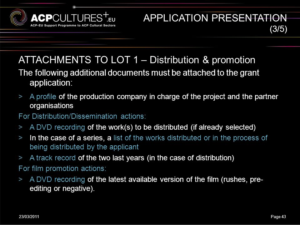 23/03/2011Page 43 APPLICATION PRESENTATION ATTACHMENTS TO LOT 1 – Distribution & promotion The following additional documents must be attached to the