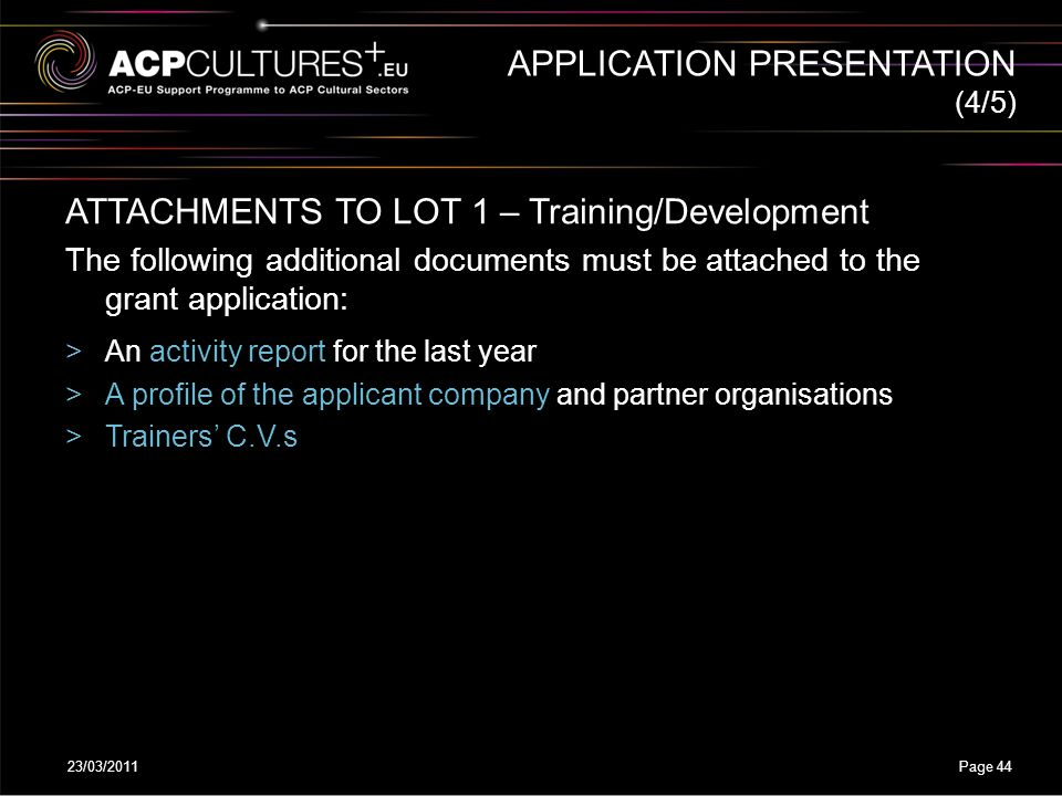 23/03/2011Page 44 APPLICATION PRESENTATION ATTACHMENTS TO LOT 1 – Training/Development The following additional documents must be attached to the gran
